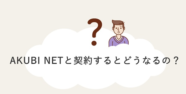 AKUBI NETと契約するとどうなるの?1